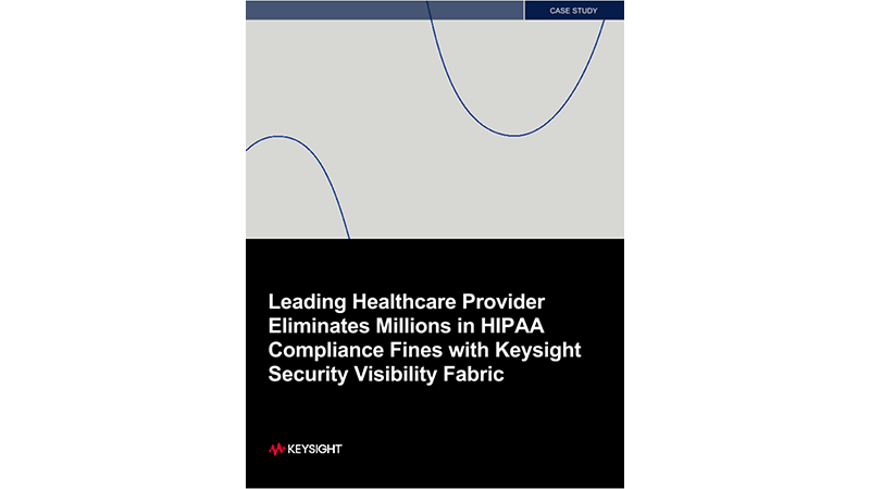 Leading Healthcare Provider Eliminates Millions in HIPAA Compliance Fines with Keysight Security Visibility Fabric